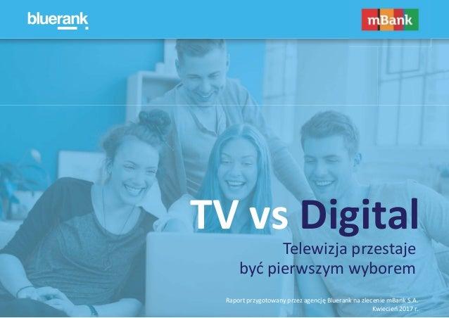 Raport przygotowany przez agencję Bluerank na zlecenie mBank S.A. Kwiecień 2017 r. TV vs Digital Telewizja przestaje być p...