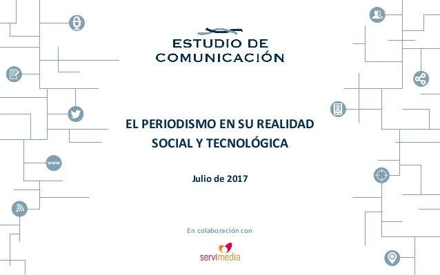 EL PERIODISMO EN SU REALIDAD SOCIAL Y TECNOLÓGICA Julio de 2017 En colaboración con