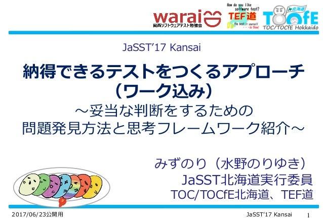 12017/06/23公開用 JaSST'17 Kansai 納得できるテストをつくるアプローチ (ワーク込み) ~妥当な判断をするための 問題発見方法と思考フレームワーク紹介~ みずのり(水野のりゆき) JaSST北海道実行委員 TOC/TO...