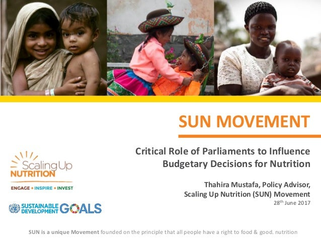 SUN MOVEMENT Critical Role of Parliaments to Influence Budgetary Decisions for Nutrition Thahira Mustafa, Policy Advisor, ...