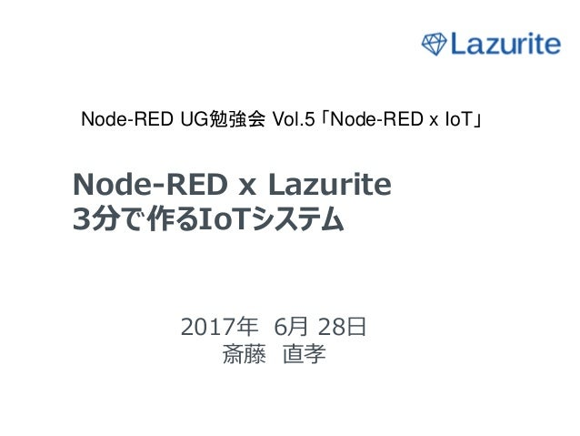 Node-RED x Lazurite 3分で作るIoTシステム 2017年 6月 28日 斎藤 直孝 Node-RED UG勉強会 Vol.5 「Node-RED x IoT」