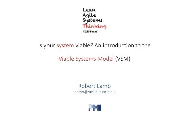 Is	your	system viable?	An	introduction	to	the	 Viable	Systems	Model (VSM) Robert	Lamb rlamb@pmi-aus.com.au PMI 2017 LAST C...
