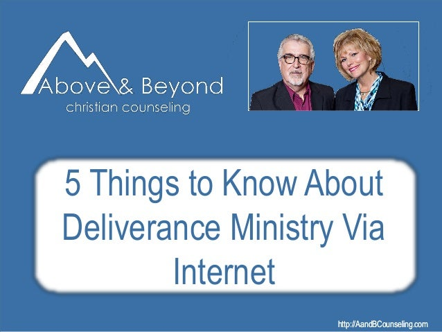 http://AandBCounseling.comhttp://AandBCounseling.com 5 Things to Know About Deliverance Ministry Via Internet