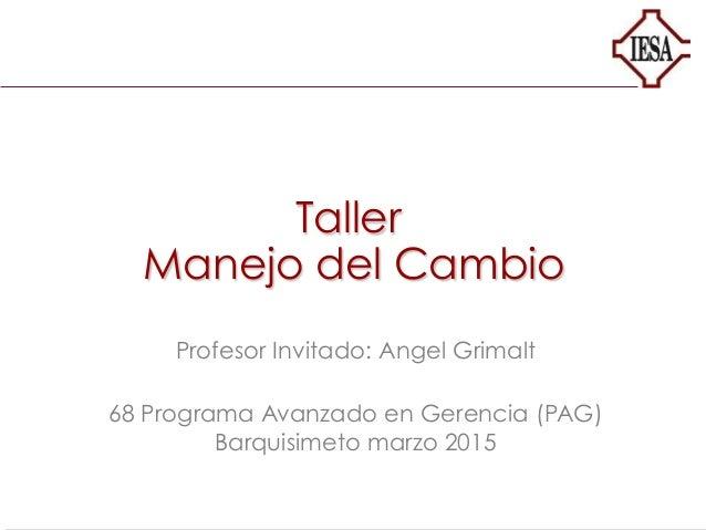 Taller Manejo del Cambio Profesor Invitado: Angel Grimalt 68 Programa Avanzado en Gerencia (PAG) Barquisimeto marzo 2015