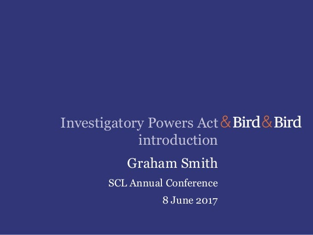 Investigatory Powers Act introduction Graham Smith SCL Annual Conference 8 June 2017