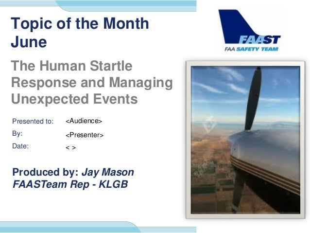 Presented to: By: Date: Produced by: Jay Mason FAASTeam Rep - KLGB Topic of the Month June The Human Startle Response and ...