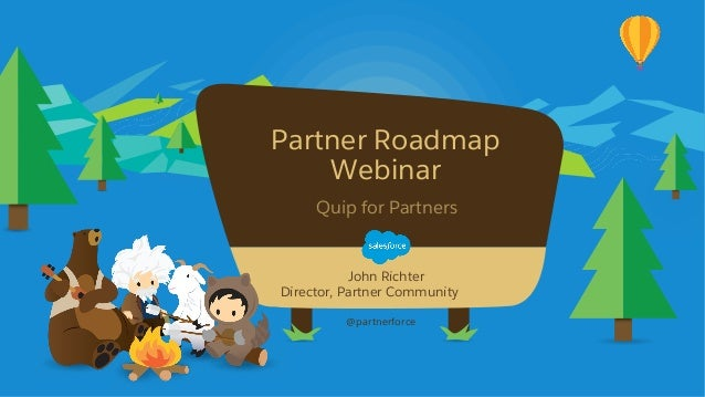 Partner Roadmap Webinar @partnerforce John Richter Director, Partner Community Quip for Partners
