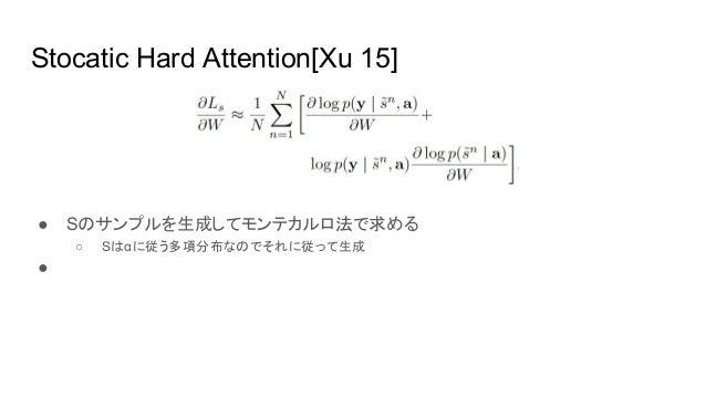 Stocatic Hard Attention[Xu 15] ● Sのサンプルを生成してモンテカルロ法で求める ○ Sはαに従う多項分布なのでそれに従って生成 ●