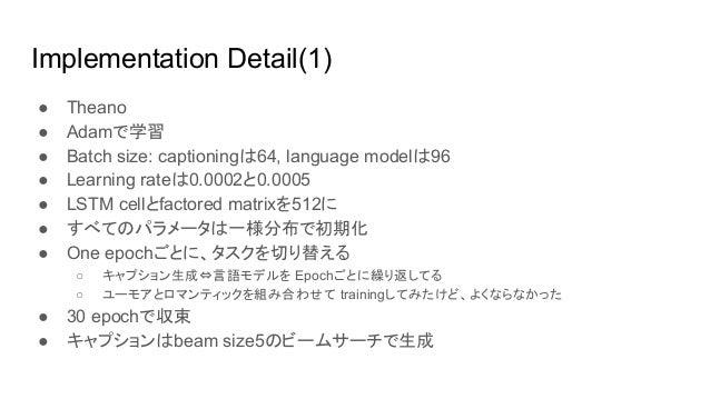 Implementation Detail(2) ● Caption Bot以外はResNet152の最終層の出力で作り直し ● NICはbatch size 64で20 epochで停止 ● Caption BotはMicrosoft Com...