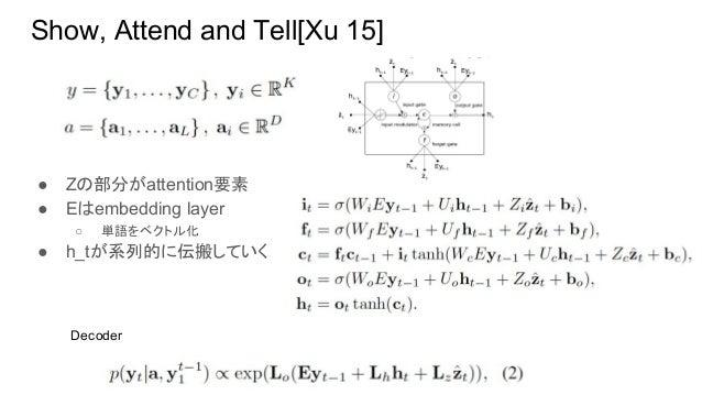 Show, Attend and Tell[Xu 15] ● Zの部分がattention要素 ● Eはembedding layer ○ 単語をベクトル化 ● h_tが系列的に伝搬していく Decoder