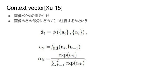 Context vector[Xu 15] ● 画像ベクタの重み付け ● 画像のどの部分にどのぐらい注目するかという