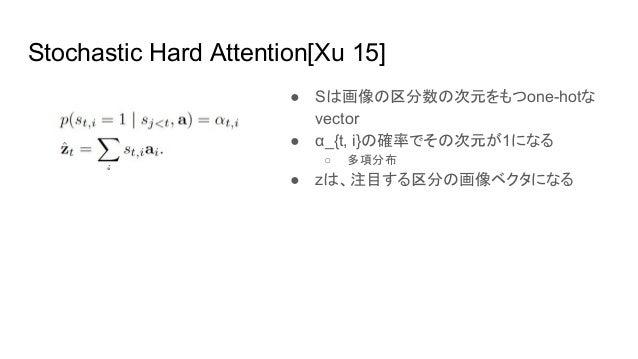Stochastic Hard Attention[Xu 15] ● Sは画像の区分数の次元をもつone-hotな vector ● α_{t, i}の確率でその次元が1になる ○ 多項分布 ● zは、注目する区分の画像ベクタになる