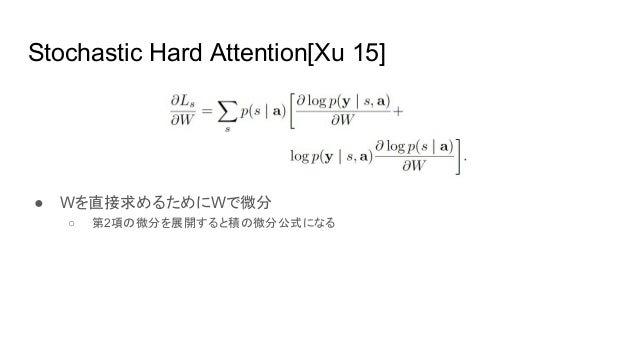 Stochastic Hard Attention[Xu 15] ● Wを直接求めるためにWで微分 ○ 第2項の微分を展開すると積の微分公式になる