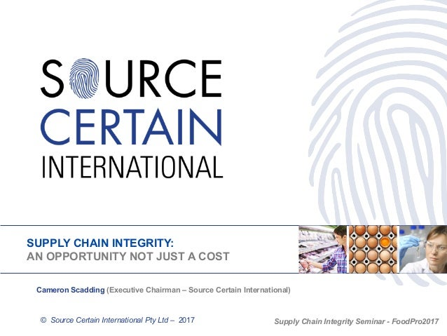 SUPPLY CHAIN INTEGRITY: AN OPPORTUNITY NOT JUST A COST © Source Certain International Pty Ltd – 2017 Cameron Scadding (Exe...