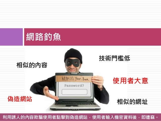 網路釣魚 技術門檻低 使用者大意 相似的網址 相似的內容 利用誘人的內容欺騙使用者點擊到偽造網站,使用者輸入機密資料後,即遭竊。 偽造網站