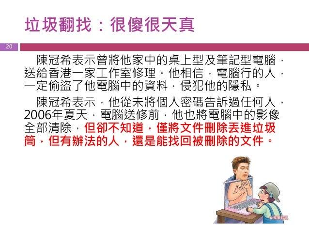 垃圾翻找:很傻很天真 20 陳冠希表示曾將他家中的桌上型及筆記型電腦, 送給香港一家工作室修理。他相信,電腦行的人, 一定偷盜了他電腦中的資料,侵犯他的隱私。 陳冠希表示,他從未將個人密碼告訴過任何人, 2006年夏天,電腦送修前,他也將電腦中...