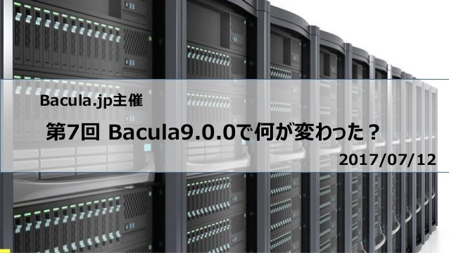 Bacula.jp主催 第7回 Bacula9.0.0で何が変わった? 2017/07/12
