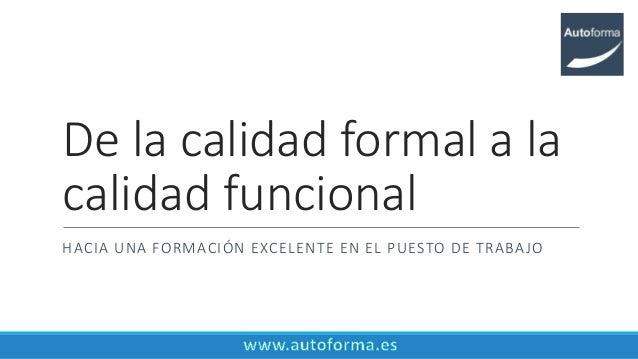 De la calidad formal a la calidad funcional HACIA UNA FORMACIÓN EXCELENTE EN EL PUESTO DE TRABAJO