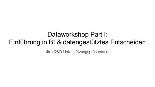 Dataworkshop Part I: Einführung in BI & datengestütztes Entscheiden Ultra Q&D Unterstützungspräsentation