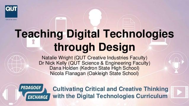 Teaching Digital Technologies through Design Natalie Wright (QUT Creative Industries Faculty) Dr Nick Kelly (QUT Science &...