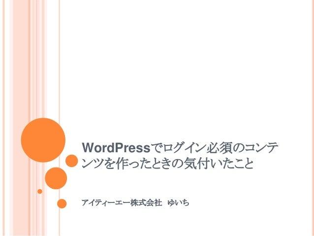 WordPressでログイン必須のコンテ ンツを作ったときの気付いたこと アイティーエー株式会社 ゆいち