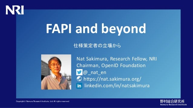 Copyright© Nomura Research Institute, Ltd. All rights reserved. FAPI and beyond 仕様策定者の立場から Nat Sakimura, Research Fellow, ...