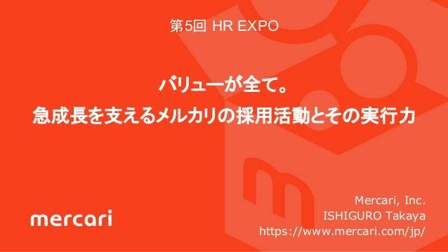 第5回 HR EXPO バリューが全て。 急成長を支えるメルカリの採用活動とその実行力 Mercari, Inc. ISHIGURO Takaya https://www.mercari.com/jp/