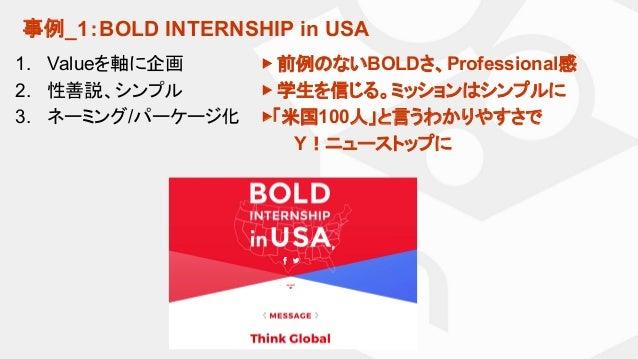 事例_1:BOLD INTERNSHIP in USA 1. Valueを軸に企画 2. 性善説、シンプル 3. ネーミング/パーケージ化 ▶ 前例のないBOLDさ、Professional感 ▶ 学生を信じる。ミッションはシンプルに ▶「米国...