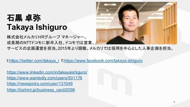 石黒 卓弥 Takaya Ishiguro 株式会社メルカリ HRグループ マネージャー。 成長期のNTTドコモに新卒入社、ドコモでは営業、人事、新規事業会社立ち上げ、その後に新規 サービスの企画運営を担当。2015年より現職。メルカリでは採用...