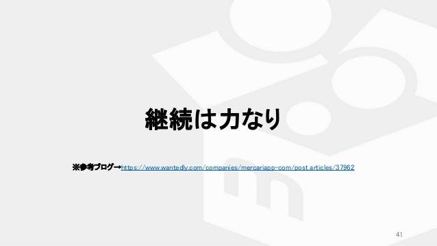 継続は力なり ※参考ブログ→https://www.wantedly.com/companies/mercariapp-com/post_articles/37962 41