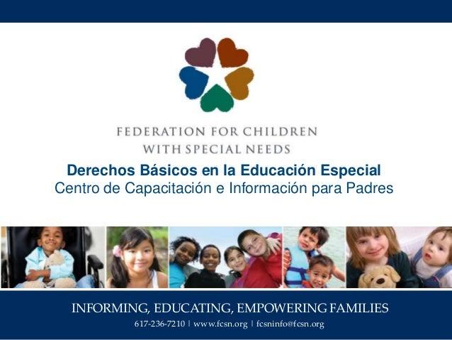 INFORMING, EDUCATING, EMPOWERING FAMILIES 617-236-7210   www.fcsn.org   fcsninfo@fcsn.org Derechos Básicos en la Educación...