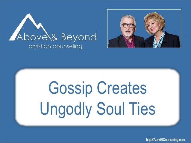 http://AandBCounseling.comhttp://AandBCounseling.com Gossip Creates Ungodly Soul Ties