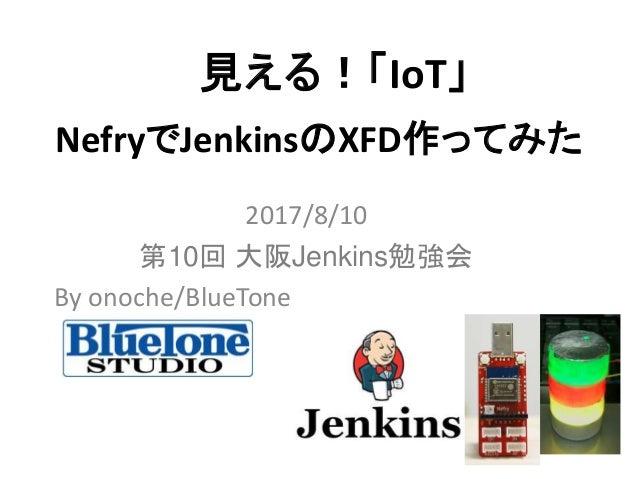 NefryでJenkinsのXFD作ってみた 2017/8/10 第10回 大阪Jenkins勉強会 By onoche/BlueTone 見える!「IoT」