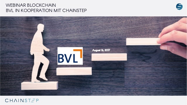 WEBINAR BLOCKCHAIN BVL IN KOOPERATION MIT CHAINSTEP August 16, 2017