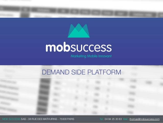 DEMAND SIDE PLATFORM MOB SUCCESS SAS - 38 RUE DES MATHURINS - 75008 PARIS Tel : 04 84 25 20 83 Mail : thomas@mobsuccess.c...