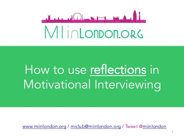 1	 www.miinlondon.org / miclub@miinlondon.org / Tweet @miinlondon How to use reflections in Motivational Interviewing