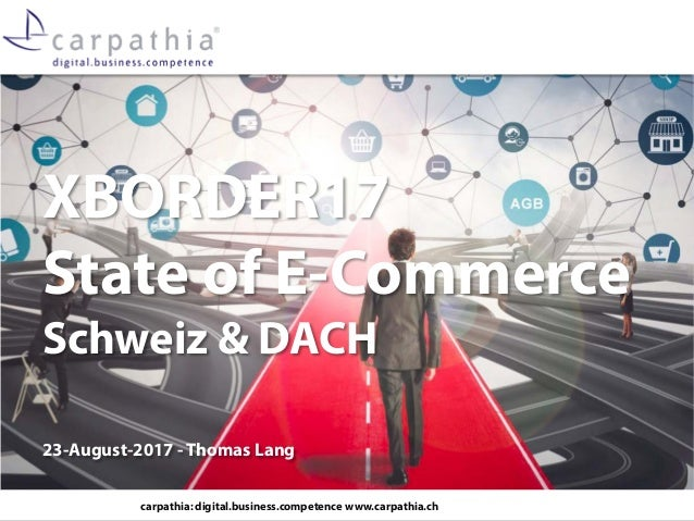 carpathia: digital.business.competence www.carpathia.ch XBORDER17 State of E-Commerce Schweiz & DACH 23-August-2017 - Thom...