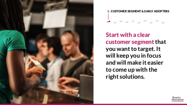 Start with a clear customer segment that you want to target. It will keep you in focus and will make it easier to come up ...