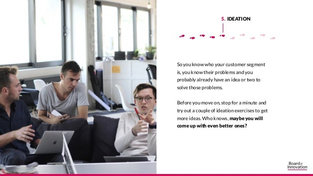 5. IDEATION So you know who your customer segment is, you know their problems and you probably already have an idea or two...