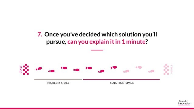 7. Once you've decided which solution you'll pursue, can you explain it in 1 minute? PROBLEM SPACE SOLUTION SPACE