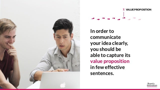 7. VALUE PROPOSITION In order to communicate your idea clearly, you should be able to capture its value proposition in few...