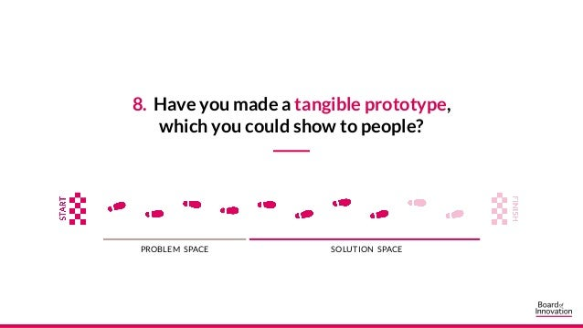 8. Have you made a tangible prototype, which you could show to people? PROBLEM SPACE SOLUTION SPACE