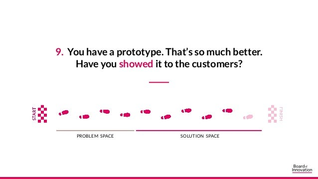 9. You have a prototype. That's so much better. Have you showed it to the customers? PROBLEM SPACE SOLUTION SPACE