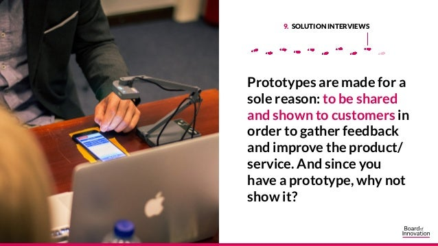 9. SOLUTION INTERVIEWS Prototypes are made for a sole reason: to be shared and shown to customers in order to gather feedb...