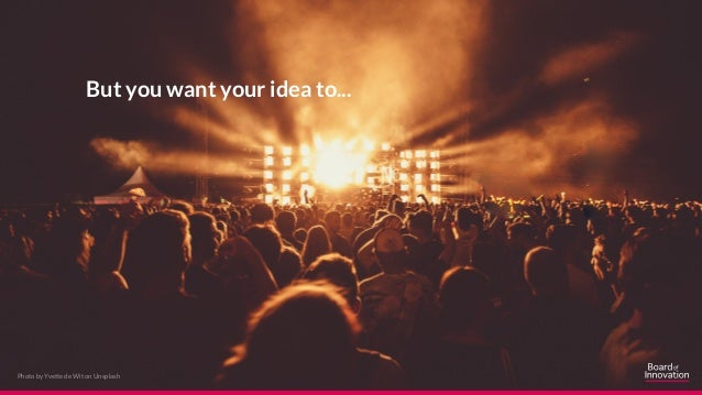 But you want your idea to... Photo by Yvette de Wit on Unsplash