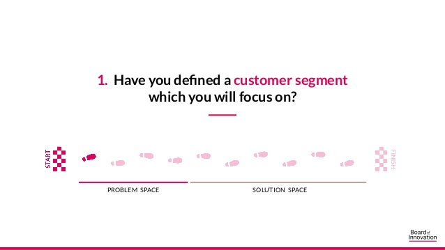 1. Have you defined a customer segment which you will focus on? PROBLEM SPACE SOLUTION SPACE