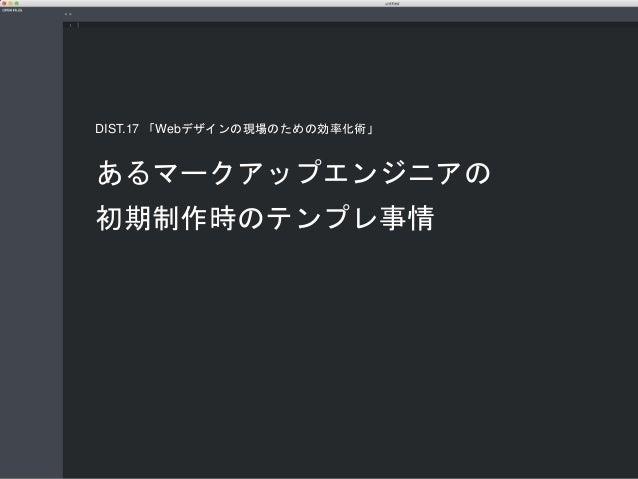 あるマークアップエンジニアの 初期制作時のテンプレ事情 DIST.17 「Webデザインの現場のための効率化術」