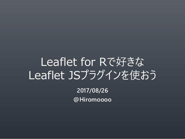 Leaflet for Rで好きな Leaflet JSプラグインを使おう 2017/08/26 @Hiromoooo