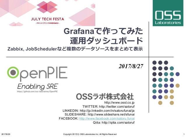 Grafanaで作ってみた 運⽤ダッシュボード Zabbix, JobSchedulerなど複数のデータソースをまとめて表⽰ 2017/8/27 http://www.ossl.co.jp TWITTER: http://twitter.com...