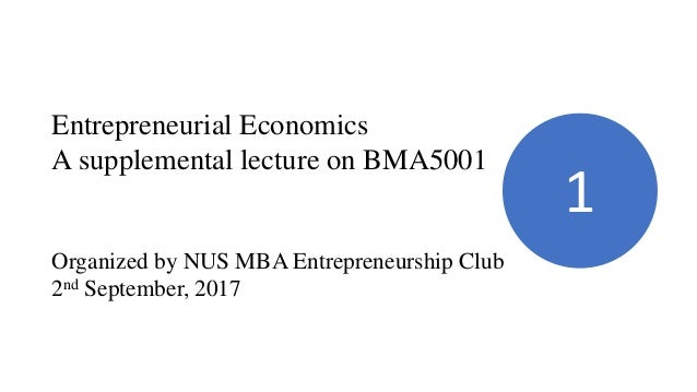 Entrepreneurial Economics A supplemental lecture on BMA5001 Organized by NUS MBA Entrepreneurship Club 2nd September, 2017...